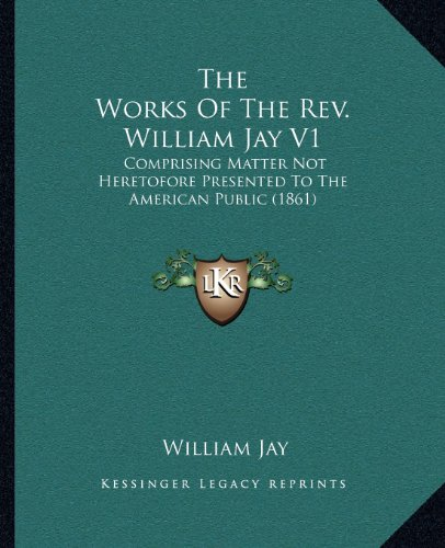 9781164054788: The Works Of The Rev. William Jay V1: Comprising Matter Not Heretofore Presented To The American Public (1861)