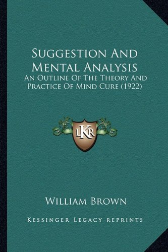 9781164059912: Suggestion And Mental Analysis: An Outline Of The Theory And Practice Of Mind Cure (1922)