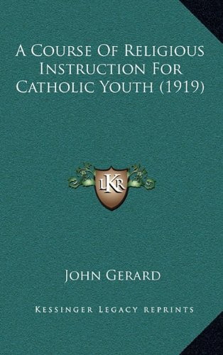 A Course Of Religious Instruction For Catholic Youth (1919) (116406228X) by John Gerard