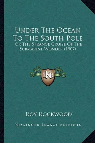 Under The Ocean To The South Pole: Or The Strange Cruise Of The Submarine Wonder (1907) (9781164063667) by Rockwood, Roy