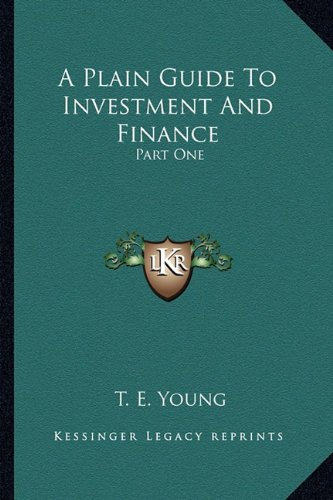 9781164068976: A Plain Guide To Investment And Finance: Part One: Hints To Investors; Part Two: An Exposition Of Finance (1919)