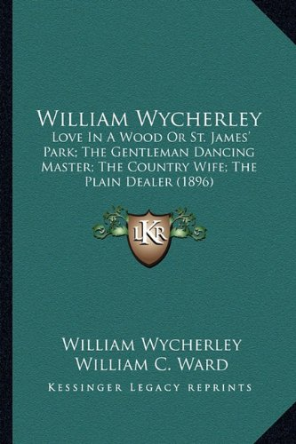 9781164078814: William Wycherley: Love In A Wood Or St. James' Park; The Gentleman Dancing Master; The Country Wife; The Plain Dealer (1896)