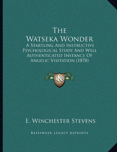 9781164115489: The Watseka Wonder: A Startling And Instructive Psychological Study And Well Authenticated Instance Of Angelic Visitation (1878)