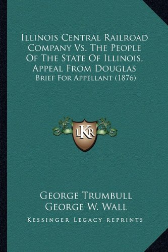 9781164117575: Illinois Central Railroad Company Vs. The People Of The State Of Illinois, Appeal From Douglas: Brief For Appellant (1876)