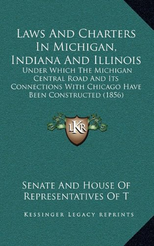 9781164119289: Laws and Charters in Michigan, Indiana and Illinois: Under Which the Michigan Central Road and Its Connections with Chicago Have Been Constructed (185