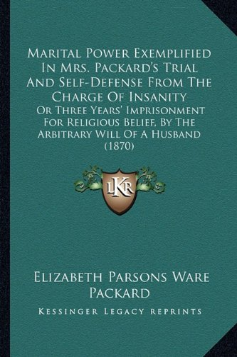9781164121558: Marital Power Exemplified In Mrs. Packard's Trial And Self-Defense From The Charge Of Insanity: Or Three Years' Imprisonment For Religious Belief, By The Arbitrary Will Of A Husband (1870)