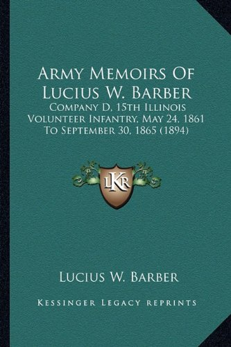 9781164124818: Army Memoirs of Lucius W. Barber: Company D, 15th Illinois Volunteer Infantry, May 24, 1861 to September 30, 1865 (1894)