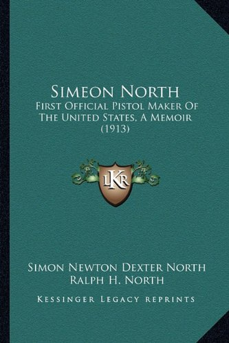 9781164125686: Simeon North: First Official Pistol Maker Of The United States, A Memoir (1913)