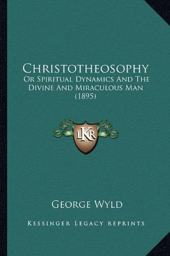 9781164126843: Christotheosophy: Or Spiritual Dynamics And The Divine And Miraculous Man (1895)