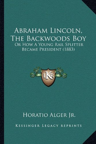 9781164128816: Abraham Lincoln, The Backwoods Boy: Or How A Young Rail Splitter Became President (1883)