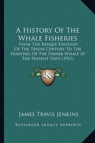9781164130604: A History Of The Whale Fisheries: From The Basque Fisheries Of The Tenth Century To The Hunting Of The Finner Whale At The Present Date (1921)