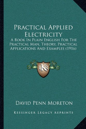 9781164133957: Practical Applied Electricity: A Book In Plain English For The Practical Man, Theory, Practical Applications And Examples (1916)