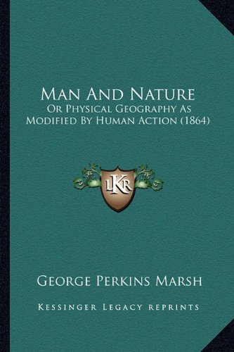 Man and Nature Or Physical Geography As: George Perkins Marsh