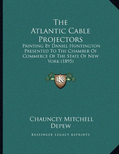 9781164144359: The Atlantic Cable Projectors: Painting By Daniel Huntington Presented To The Chamber Of Commerce Of The State Of New York (1895)