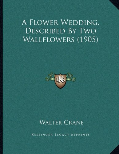 9781164144700: A Flower Wedding, Described By Two Wallflowers (1905)