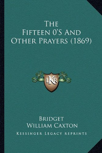 The Fifteen 0'S And Other Prayers (1869) (1164146386) by Bridget; William Caxton