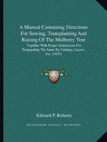 9781164149187: A Manual Containing Directions For Sowing, Transplanting And Raising Of The Mulberry Tree: Together With Proper Instructions For Propagating The Same By Cuttings, Layers, Etc. (1835)