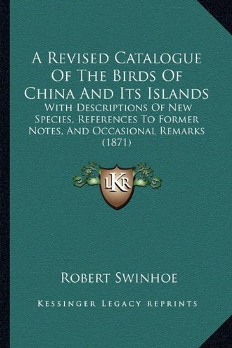 9781164150800: A Revised Catalogue Of The Birds Of China And Its Islands: With Descriptions Of New Species, References To Former Notes, And Occasional Remarks (1871)