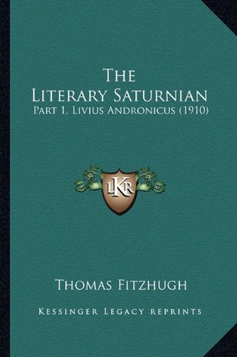 9781164150985: The Literary Saturnian: Part 1, Livius Andronicus (1910)