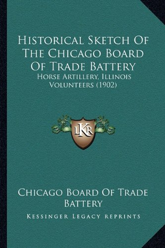 9781164152118: Historical Sketch Of The Chicago Board Of Trade Battery: Horse Artillery, Illinois Volunteers (1902)