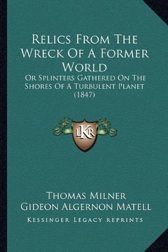 9781164153078: Relics From The Wreck Of A Former World: Or Splinters Gathered On The Shores Of A Turbulent Planet (1847)