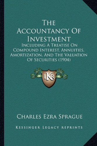 9781164153528: The Accountancy Of Investment: Including A Treatise On Compound Interest, Annuities, Amortization, And The Valuation Of Securities (1904)