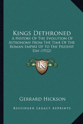 9781164153849: Kings Dethroned: A History Of The Evolution Of Astronomy From The Time Of The Roman Empire Up To The Present Day (1922)