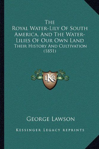 9781164155164: The Royal Water-Lily Of South America, And The Water-Lilies Of Our Own Land: Their History And Cultivation (1851)