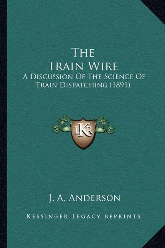 9781164161080: The Train Wire: A Discussion Of The Science Of Train Dispatching (1891)