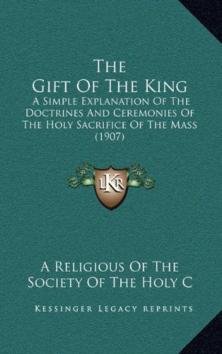 9781164163084: The Gift Of The King: A Simple Explanation Of The Doctrines And Ceremonies Of The Holy Sacrifice Of The Mass (1907)