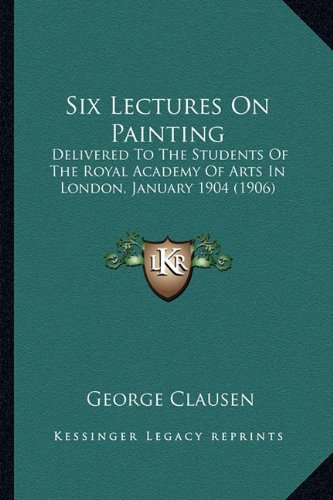 9781164163343: Six Lectures On Painting: Delivered To The Students Of The Royal Academy Of Arts In London, January 1904 (1906)
