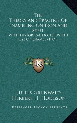9781164166009: The Theory And Practice Of Enameling On Iron And Steel: With Historical Notes On The Use Of Enamel (1909)