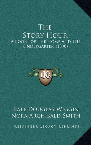 The Story Hour: A Book For The Home And The Kindergarten (1890) (9781164166313) by Kate Douglas Wiggin; Nora Archibald Smith