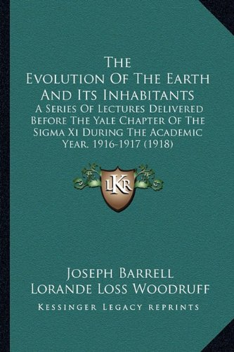 9781164172246: The Evolution Of The Earth And Its Inhabitants: A Series Of Lectures Delivered Before The Yale Chapter Of The Sigma Xi During The Academic Year, 1916-1917 (1918)