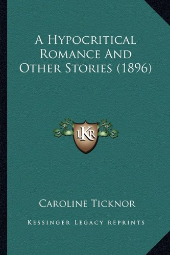 A Hypocritical Romance And Other Stories (1896) (9781164173175) by Caroline Ticknor