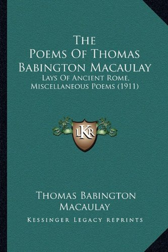 The Poems Of Thomas Babington Macaulay: Lays Of Ancient Rome, Miscellaneous Poems (1911) (1164174010) by Thomas Babington Macaulay
