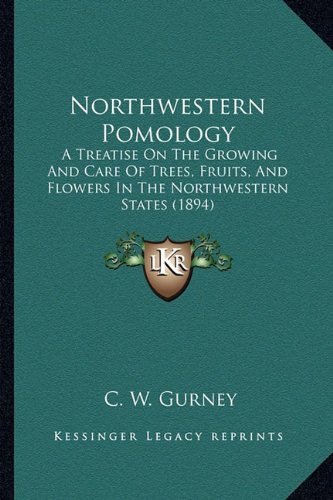 9781164179245: Northwestern Pomology: A Treatise On The Growing And Care Of Trees, Fruits, And Flowers In The Northwestern States (1894)