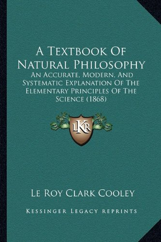 9781164182672: A Textbook Of Natural Philosophy: An Accurate, Modern, And Systematic Explanation Of The Elementary Principles Of The Science (1868)