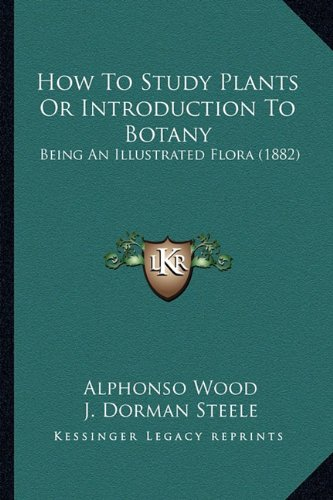 9781164184812: How to Study Plants or Introduction to Botany: Being an Illustrated Flora (1882)