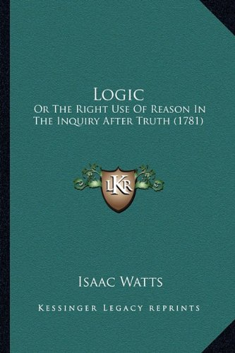 Logic: Or The Right Use Of Reason