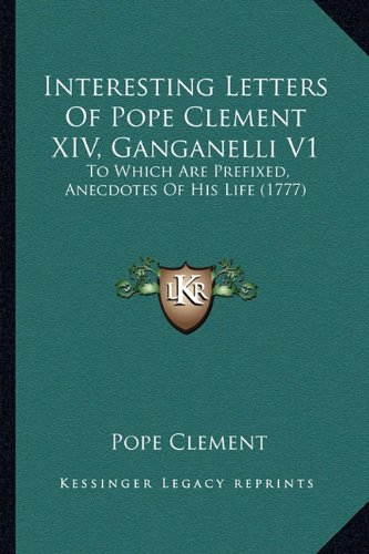 9781164189244: Interesting Letters Of Pope Clement XIV, Ganganelli V1: To Which Are Prefixed, Anecdotes Of His Life (1777)