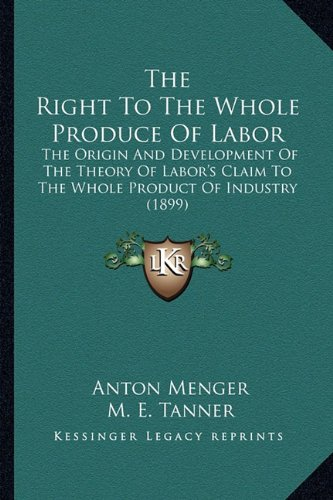 9781164194682: The Right To The Whole Produce Of Labor: The Origin And Development Of The Theory Of Labor's Claim To The Whole Product Of Industry (1899)