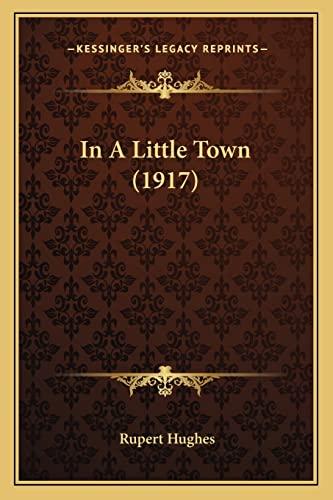 In A Little Town (1917) (9781164196105) by Rupert Hughes