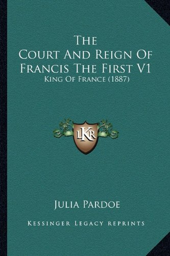 9781164199373: The Court And Reign Of Francis The First V1: King Of France (1887)