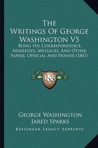 9781164206156: The Writings Of George Washington V5: Being His Correspondence, Addresses, Messages, And Other Papers, Official And Private (1847)