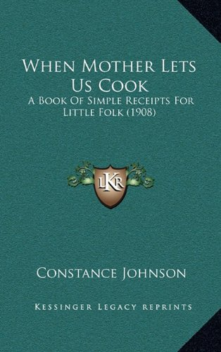 9781164208907: When Mother Lets Us Cook: A Book Of Simple Receipts For Little Folk (1908)