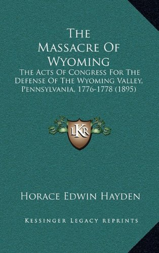 9781164210528: The Massacre Of Wyoming: The Acts Of Congress For The Defense Of The Wyoming Valley, Pennsylvania, 1776-1778 (1895)