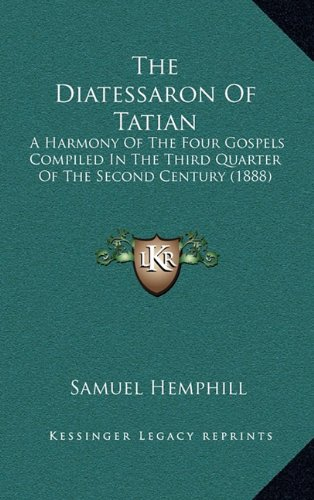 9781164212737: The Diatessaron Of Tatian: A Harmony Of The Four Gospels Compiled In The Third Quarter Of The Second Century (1888)
