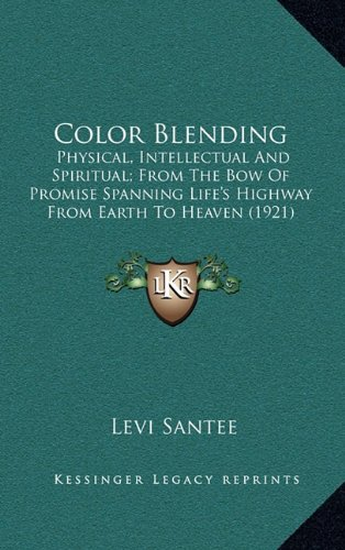 9781164220091: Color Blending: Physical, Intellectual And Spiritual; From The Bow Of Promise Spanning Life's Highway From Earth To Heaven (1921)
