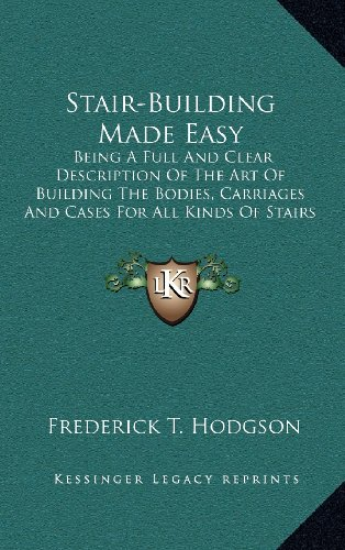9781164220374: Stair-Building Made Easy: Being A Full And Clear Description Of The Art Of Building The Bodies, Carriages And Cases For All Kinds Of Stairs And Steps (1884)
